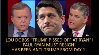"Paul Ryan Must Resign! Dobbs ""Trump Pissed Off At Paul Ryan""! He Has Been Anti-Trump From Day One!"