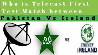 Who is Telecast Pakistan Vs Ireland First Teat match