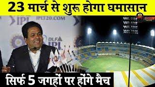 IPL 2019:BREAKING! 23 मार्च से शुरू होगा घमासान, सिर्फ 5 जगहों पर होंगे मैच... | IPL Match Venue