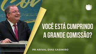 Você está Cumprindo a Grande Comissão? | Pr. Arival Dias Casimiro