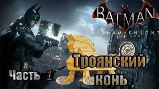 №3 Прохождение Batman:Arkham Knight-Троянский конь!!!Топ битва впереди!!!Часть 1