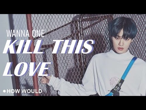 """Free Download How Would Wanna One Sing """"kill This Love"""" - Blackpink Mp3 dan Mp4"""