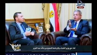 الكرة فى دريم| وزير الرياضة خالد عبد العزيز: لن نلغى الدعم المادى للاتحادات الرياضية