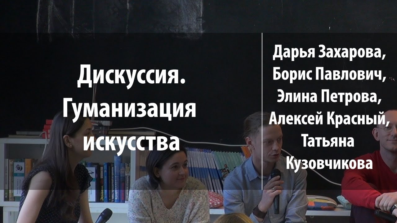 Гуманизация искусства. Дискуссия | Дарья Захарова, Борис Павлович | Лекториум