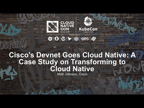 Cisco's Devnet Goes Cloud Native: A Case Study on Transforming to Cloud Native [I] - Matt Johnson