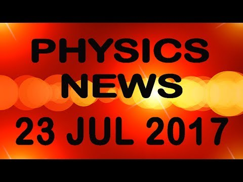 Jul 23 2017 Physics News| Lighter Proton| PhotonTeleported| New Particle Detected