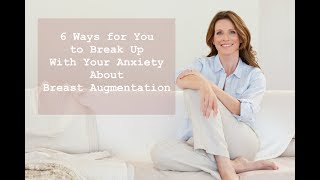 6 Ways for You to Break Up With Your Anxiety About Breast Augmentation