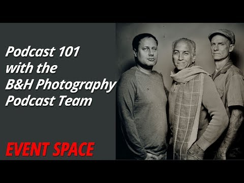 Podcast 101 with the B&H Photography Podcast Team