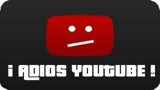 Adios youtube l Despedida y explicaciones