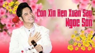 Nhạc Xuân Ngọc Sơn Hay Nhất 2018 | Con Xin Hẹn Xuân Sau - Liveshow Tết Đoàn Viên