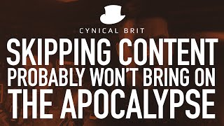 Skipping content probably won't bring on the Apocalypse