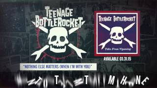 Teenage Bottlerocket - Nothing Else Matters (When I
