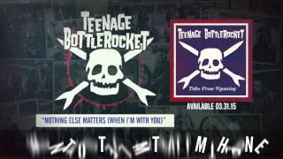 Teenage Bottlerocket - Nothing Else Matters (When I