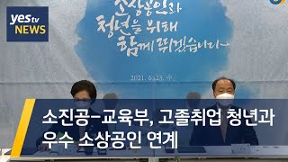 [yestv뉴스]  소진공-교육부, 고졸취업 청년과 우…