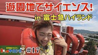 #17 知っ得サイエンス「遊園地でサイエンス!in 富士急ハイランド」