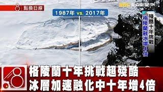 格陵蘭十年挑戰超殘酷 冰層加速融化中十年增4倍 《8點換日線》2019.01.24