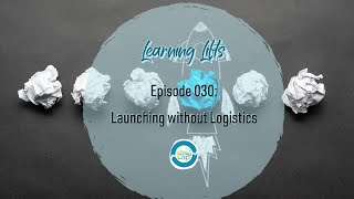 Learning Lifts: Episode 030 – Launching without Logistics