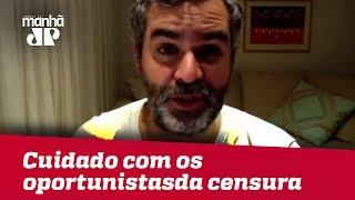 Cuidado com os oportunistas da censura | #CarlosAndreazza