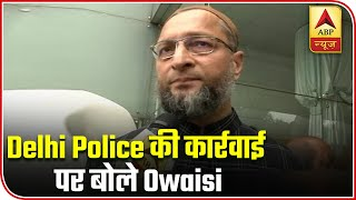 CAA Protest: Delhi Police's Action Is Defaming India, Says Owaisi | ABP News