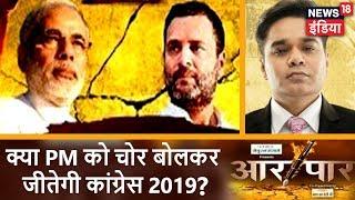 Aar Paar | क्या PM को चोर बोलकर 2019 जीतेगी कांग्रेस? | News18 India