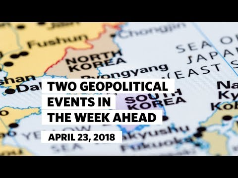 Two Geopolitical Events in the Week Ahead • April 23 2018
