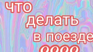 Чем заняться в поезде если скучно? Вы попали по адресу)))))