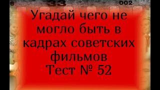 Тест 52.Угадай чего не могло быть в кадрах советских фильмов