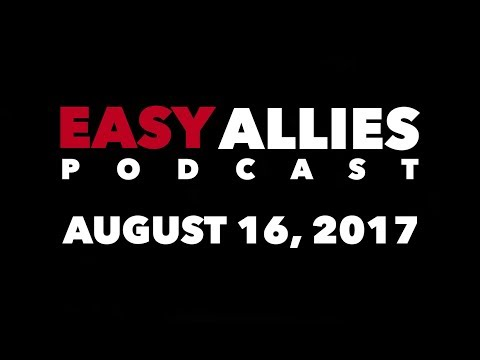 Easy Allies Podcast #73 - August 16th 2017