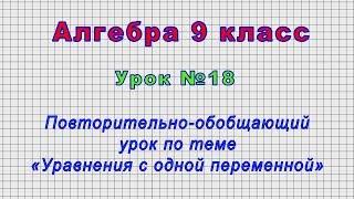 Алгебра 9 класс (Урок№18 - Повторительно-обобщающий урок по теме «Уравнения с одной переменной»)