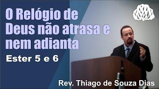 Ester 5 e 6: O Relógio de Deus não atrasa e nem adianta - Rev. Thiago de Souza Dias.