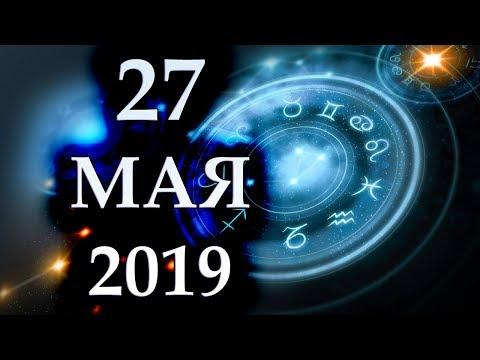 ГОРОСКОП НА 27 МАЯ 2019 ГОДА