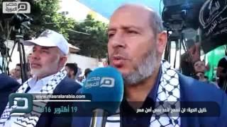 بالفيديو| خليل الحية: لن نسمح لأحد بمس أمن مصر