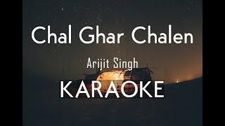 Chal Ghar Chalen - Arijit Singh | Karaoke