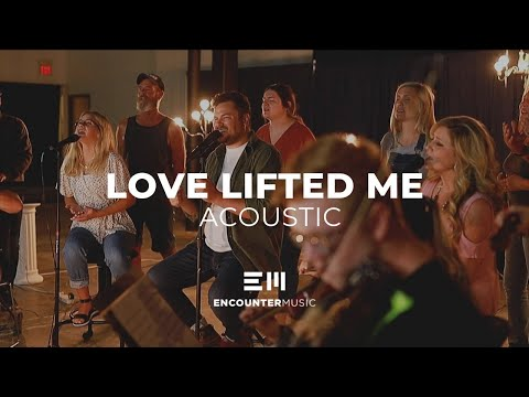 Love Lifted Me | Acoustic | Encounter Music