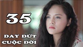 Day Dứt Cuộc Đời - Tập 35 | Phim Tình Cảm Việt Nam Mới Hay Nhất 2018