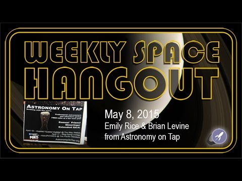 Weekly Space Hangout – May 8, 2015: Emily Rice & Brian Levine from Astronomy on Tap