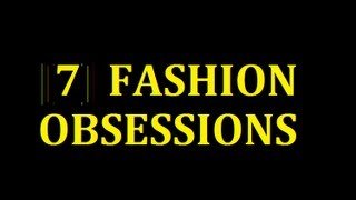 MY 7 FASHION OBSESSIONS Thumbnail