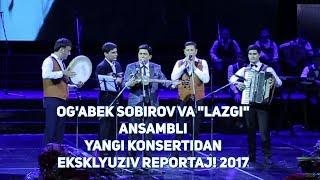 "Og'abek Sobirov va ""Lazgi"" ansambli yangi konsertidan eksklyuziv reportaj! 2017"
