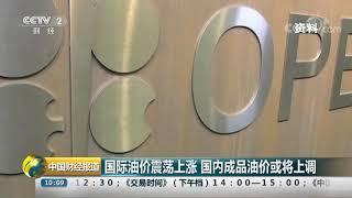 [中国财经报道]国际油价震荡上涨 国内成品油价或将上调| CCTV财经