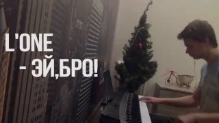 L`ONE - ЭЙ,БРО! кавер НА ПИАНИНО, ОБУЧЕНИЕ piano cover