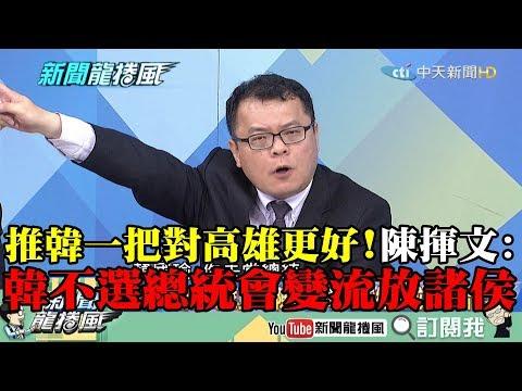 【精彩】推韓一把對高雄更好! 陳揮文:韓不選總統會變流放諸侯