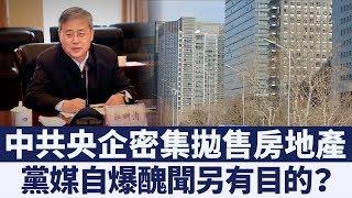 中共央企密集拋售房地產 黨媒自爆醜聞另有目的? 新唐人亞太電視 20190625