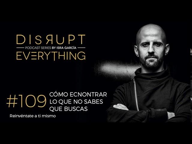 CÓMO ENCONTRAR LO QUE NO SABES QUE BUSCAS || Disrupt Everything Podcast #109