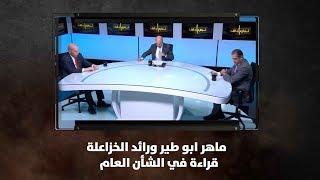 ماهر ابو طير ورائد الخزاعلة - قراءة في الشأن العام ..