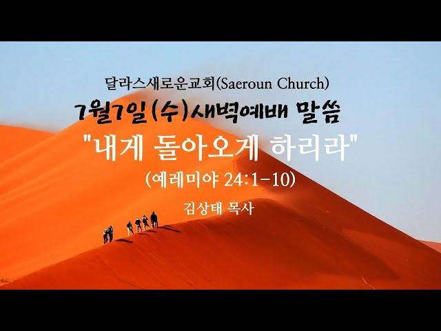 [달라스새로운교회] 7/7(수) 새벽예배 말씀ㅣ내게 돌아오게 하리니 (렘24:1-10)  김상태 목사