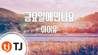 [TJ노래방] 금요일에만나요 - 아이유(Feat.장이정(히스토리)) (Friday - IU) / TJ Karaoke