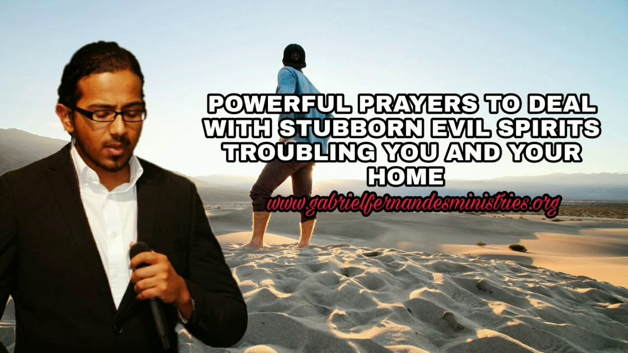Powerful Prayers for you to deal with stubborn evil spirits troubling you and your home