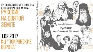 1 февраля 2017 Русские на Святой Земле. Презентация книги диакона Александра Занемонца