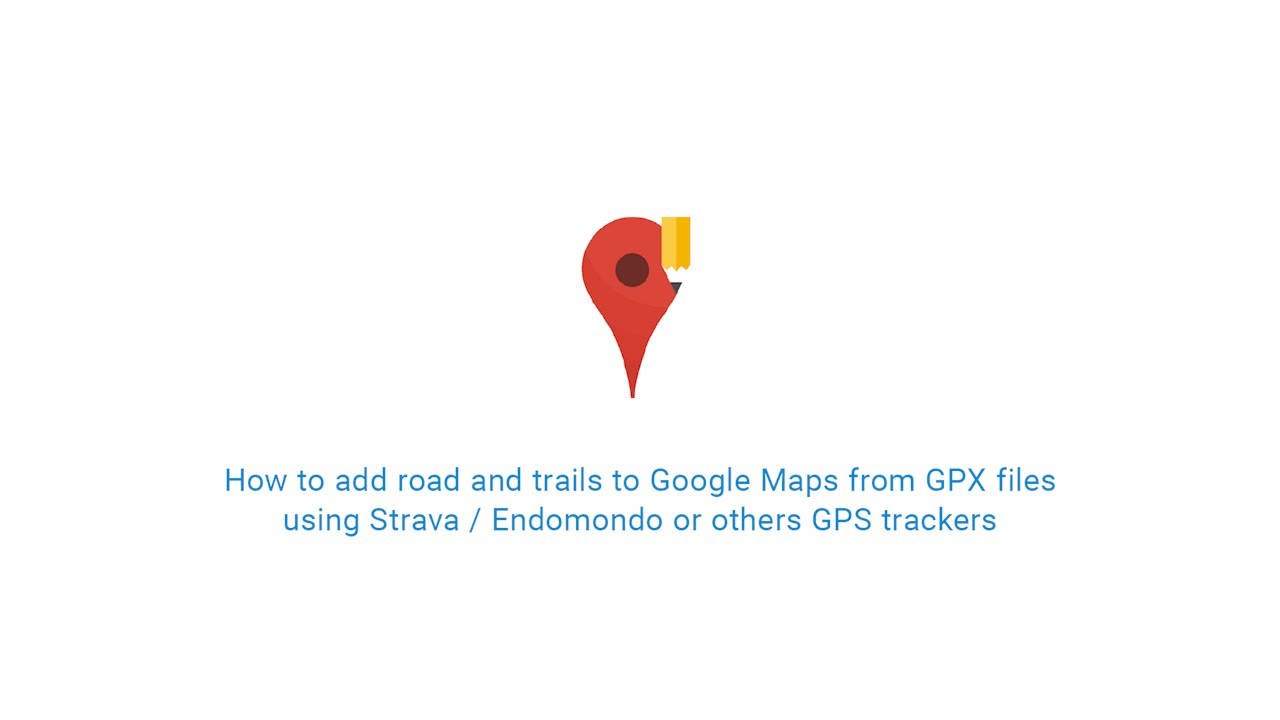 How to add roads and trails to Google Maps from GPX files using GPS  trackers like Strava / Endomondo