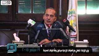 مصر العربية | وزير الزراعة :تعاملي مع الهيائات الزراعية سيكون وفقًا للبيانات الصحيحة